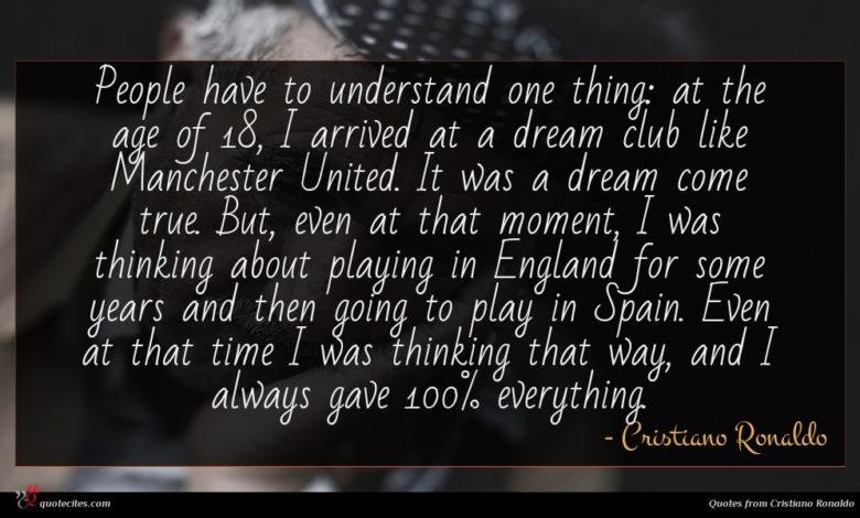 People have to understand one thing: at the age of 18, I arrived at a dream club like Manchester United. It was a dream come true. But, even at that moment, I was thinking about playing in England for some years and then going to play in Spain. Even at that time I was thinking that way, and I always gave 100% everything.