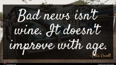 Photo of Colin Powell quote : Bad news isn't wine …