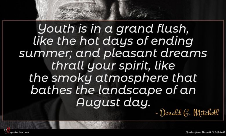 Youth is in a grand flush, like the hot days of ending summer; and pleasant dreams thrall your spirit, like the smoky atmosphere that bathes the landscape of an August day.