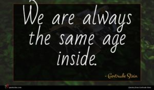 Gertrude Stein quote : We are always the ...