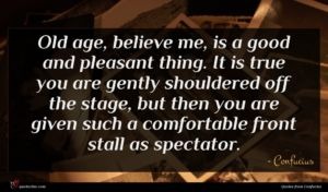 Confucius quote : Old age believe me ...