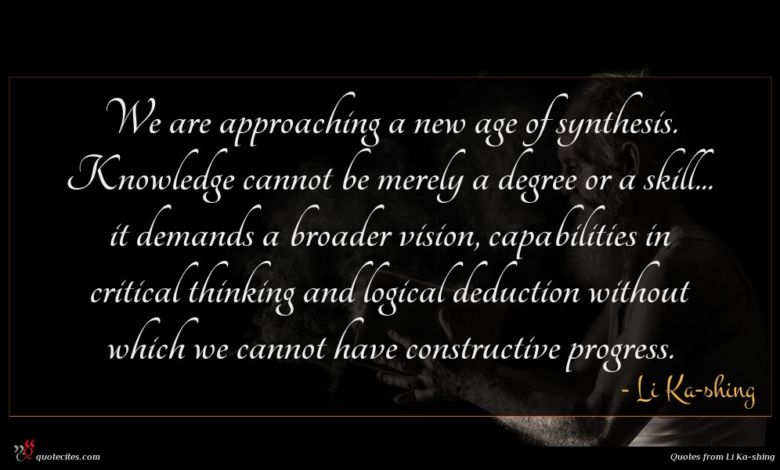 We are approaching a new age of synthesis. Knowledge cannot be merely a degree or a skill... it demands a broader vision, capabilities in critical thinking and logical deduction without which we cannot have constructive progress.