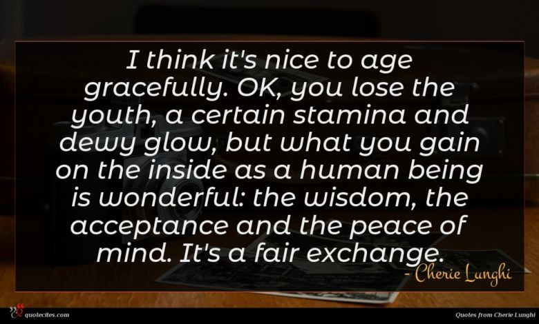 I think it's nice to age gracefully. OK, you lose the youth, a certain stamina and dewy glow, but what you gain on the inside as a human being is wonderful: the wisdom, the acceptance and the peace of mind. It's a fair exchange.