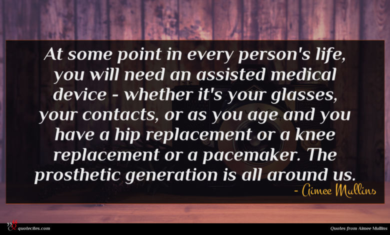 At some point in every person's life, you will need an assisted medical device - whether it's your glasses, your contacts, or as you age and you have a hip replacement or a knee replacement or a pacemaker. The prosthetic generation is all around us.