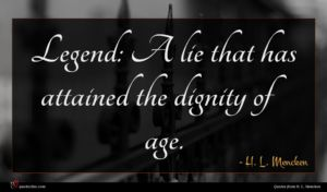 H. L. Mencken quote : Legend A lie that ...