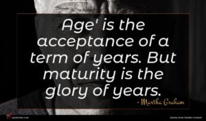 Martha Graham quote : Age' is the acceptance ...