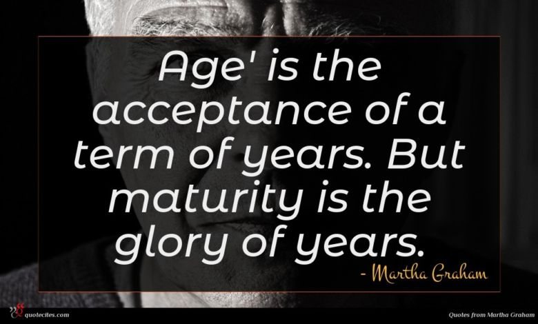 Age' is the acceptance of a term of years. But maturity is the glory of years.