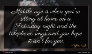 Ogden Nash quote : Middle age is when ...