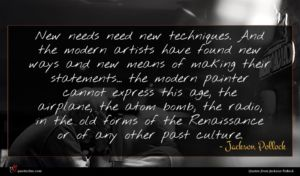 Jackson Pollock quote : New needs need new ...