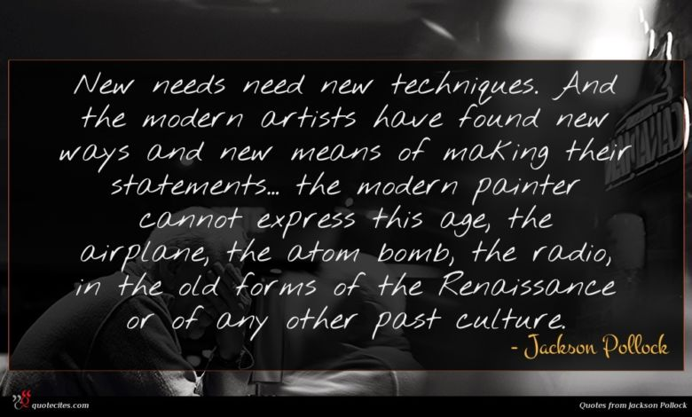 New needs need new techniques. And the modern artists have found new ways and new means of making their statements... the modern painter cannot express this age, the airplane, the atom bomb, the radio, in the old forms of the Renaissance or of any other past culture.
