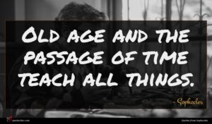 Sophocles quote : Old age and the ...