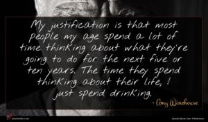 Amy Winehouse quote : My justification is that ...