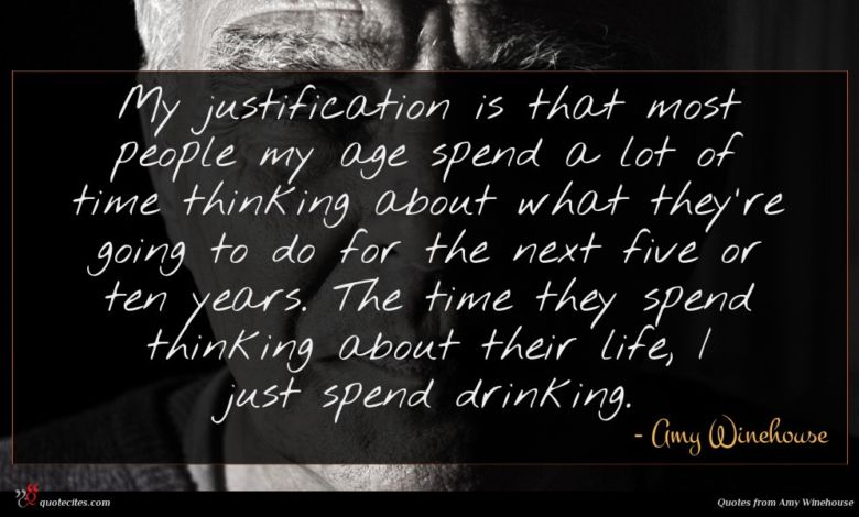 My justification is that most people my age spend a lot of time thinking about what they're going to do for the next five or ten years. The time they spend thinking about their life, I just spend drinking.