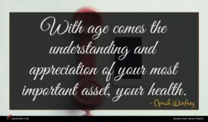 Oprah Winfrey quote : With age comes the ...
