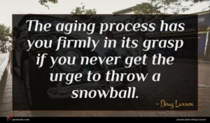 Doug Larson quote : The aging process has ...