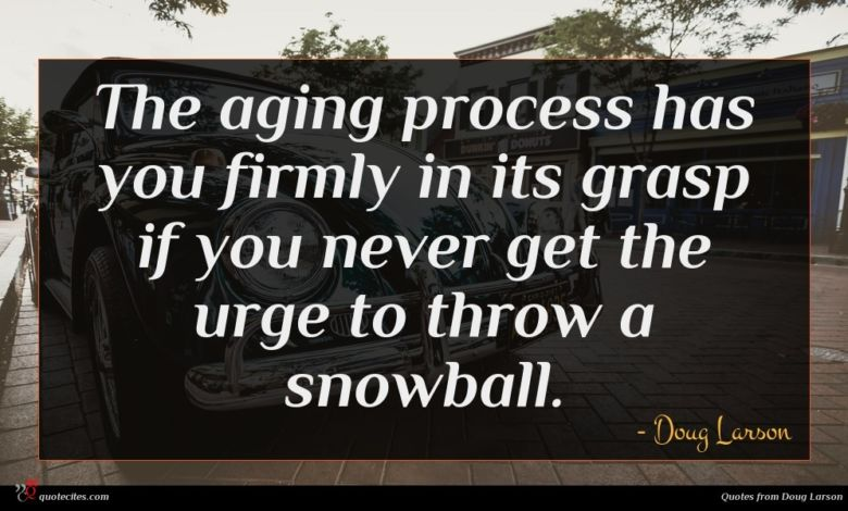 The aging process has you firmly in its grasp if you never get the urge to throw a snowball.