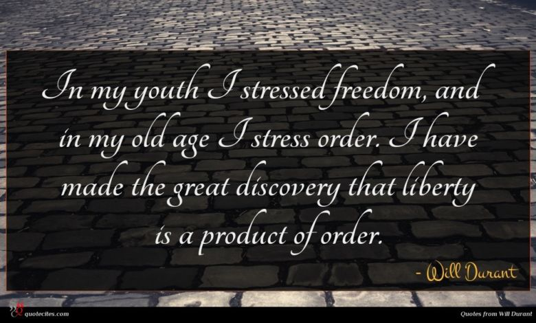 In my youth I stressed freedom, and in my old age I stress order. I have made the great discovery that liberty is a product of order.