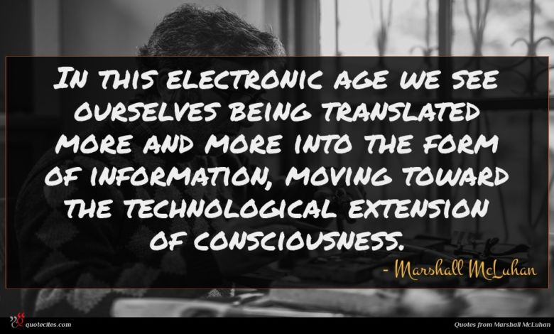 In this electronic age we see ourselves being translated more and more into the form of information, moving toward the technological extension of consciousness.