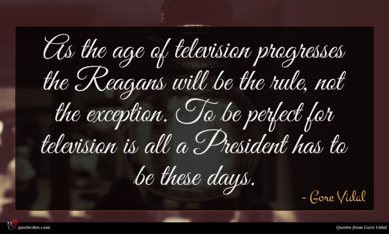 As the age of television progresses the Reagans will be the rule, not the exception. To be perfect for television is all a President has to be these days.