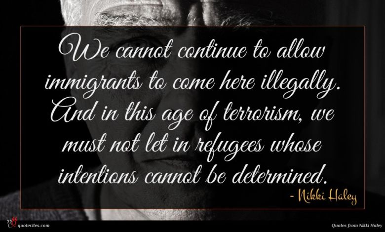 We cannot continue to allow immigrants to come here illegally. And in this age of terrorism, we must not let in refugees whose intentions cannot be determined.