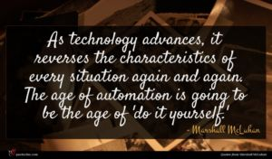 Marshall McLuhan quote : As technology advances it ...