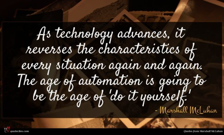 As technology advances, it reverses the characteristics of every situation again and again. The age of automation is going to be the age of 'do it yourself.'