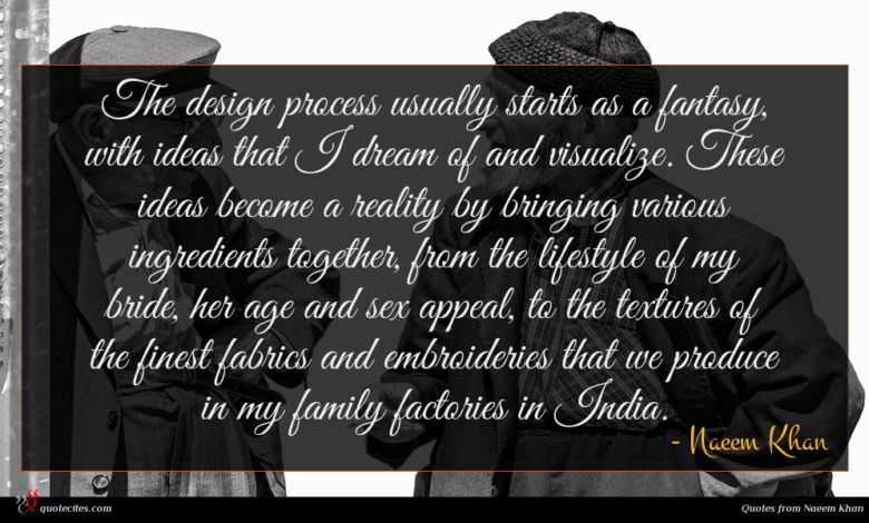 The design process usually starts as a fantasy, with ideas that I dream of and visualize. These ideas become a reality by bringing various ingredients together, from the lifestyle of my bride, her age and sex appeal, to the textures of the finest fabrics and embroideries that we produce in my family factories in India.