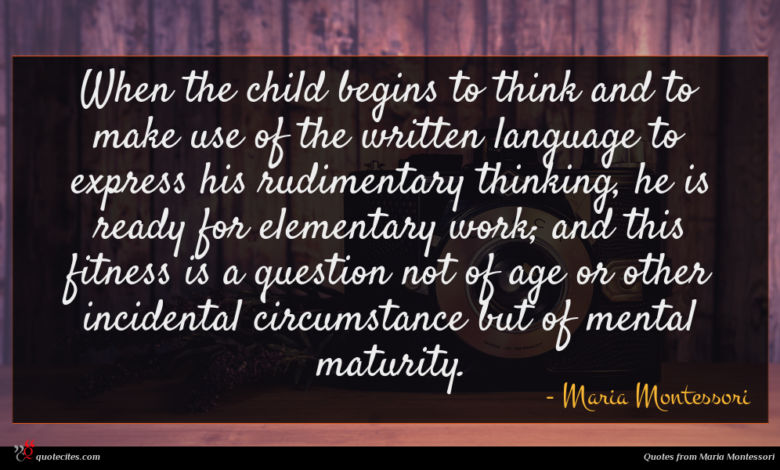 When the child begins to think and to make use of the written language to express his rudimentary thinking, he is ready for elementary work; and this fitness is a question not of age or other incidental circumstance but of mental maturity.