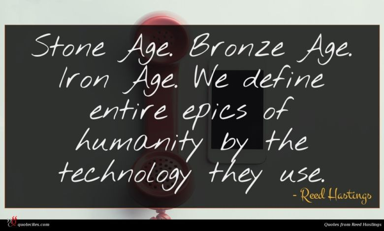 Stone Age. Bronze Age. Iron Age. We define entire epics of humanity by the technology they use.