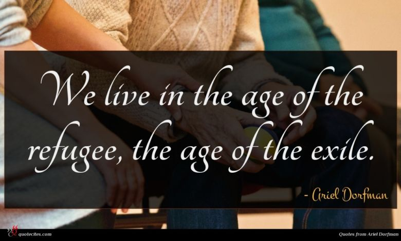 We live in the age of the refugee, the age of the exile.