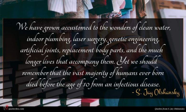 We have grown accustomed to the wonders of clean water, indoor plumbing, laser surgery, genetic engineering, artificial joints, replacement body parts, and the much longer lives that accompany them. Yet we should remember that the vast majority of humans ever born died before the age of 10 from an infectious disease.