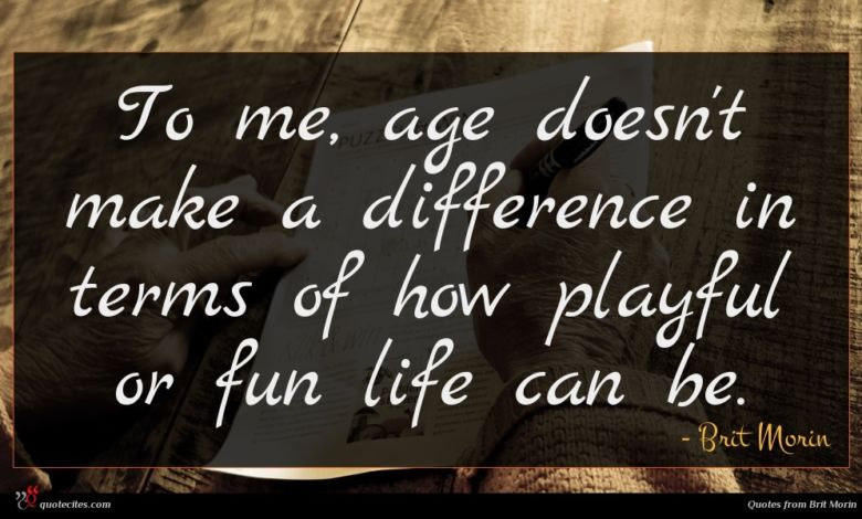 To me, age doesn't make a difference in terms of how playful or fun life can be.