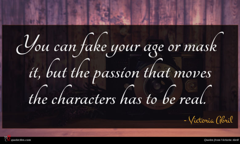 You can fake your age or mask it, but the passion that moves the characters has to be real.
