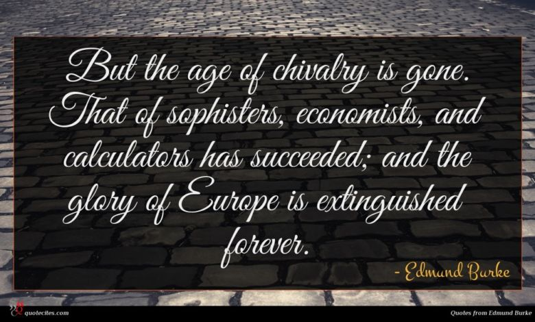But the age of chivalry is gone. That of sophisters, economists, and calculators has succeeded; and the glory of Europe is extinguished forever.
