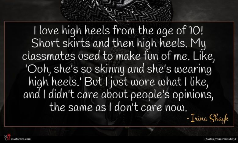 I love high heels from the age of 10! Short skirts and then high heels. My classmates used to make fun of me. Like, 'Ooh, she's so skinny and she's wearing high heels.' But I just wore what I like, and I didn't care about people's opinions, the same as I don't care now.