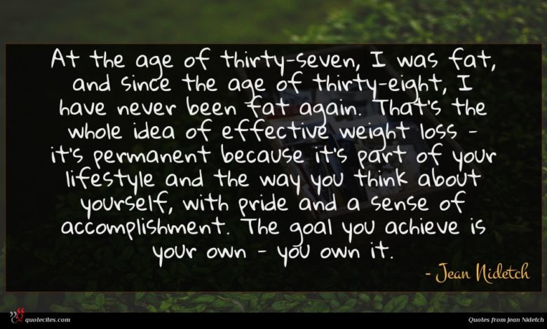 At the age of thirty-seven, I was fat, and since the age of thirty-eight, I have never been fat again. That's the whole idea of effective weight loss - it's permanent because it's part of your lifestyle and the way you think about yourself, with pride and a sense of accomplishment. The goal you achieve is your own - you own it.