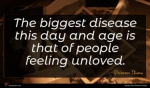 Princess Diana quote : The biggest disease this ...