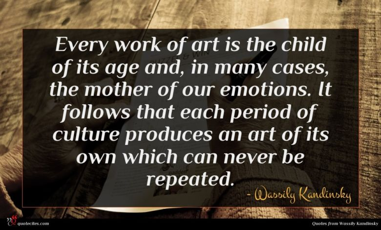 Every work of art is the child of its age and, in many cases, the mother of our emotions. It follows that each period of culture produces an art of its own which can never be repeated.