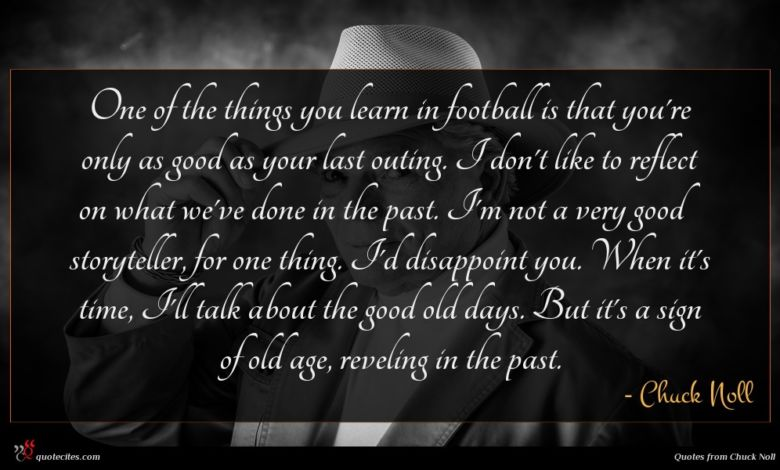 One of the things you learn in football is that you're only as good as your last outing. I don't like to reflect on what we've done in the past. I'm not a very good storyteller, for one thing. I'd disappoint you. When it's time, I'll talk about the good old days. But it's a sign of old age, reveling in the past.