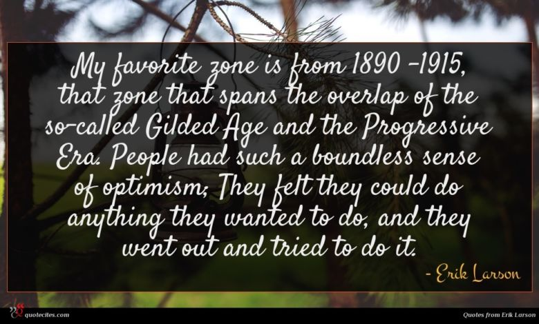 My favorite zone is from 1890 -1915, that zone that spans the overlap of the so-called Gilded Age and the Progressive Era. People had such a boundless sense of optimism; They felt they could do anything they wanted to do, and they went out and tried to do it.