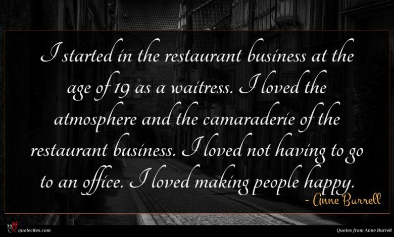 I started in the restaurant business at the age of 19 as a waitress. I loved the atmosphere and the camaraderie of the restaurant business. I loved not having to go to an office. I loved making people happy.