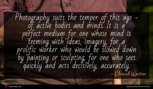 Edward Weston quote : Photography suits the temper ...