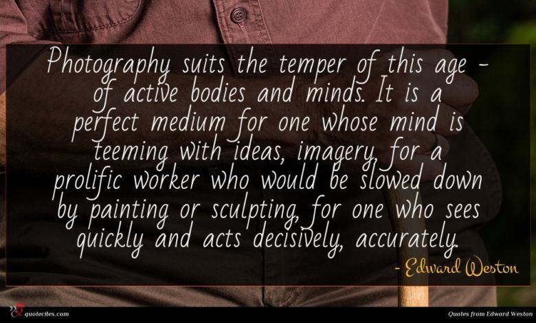 Photography suits the temper of this age - of active bodies and minds. It is a perfect medium for one whose mind is teeming with ideas, imagery, for a prolific worker who would be slowed down by painting or sculpting, for one who sees quickly and acts decisively, accurately.