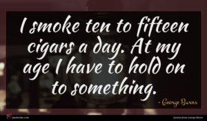 George Burns quote : I smoke ten to ...