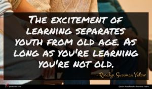 Rosalyn Sussman Yalow quote : The excitement of learning ...