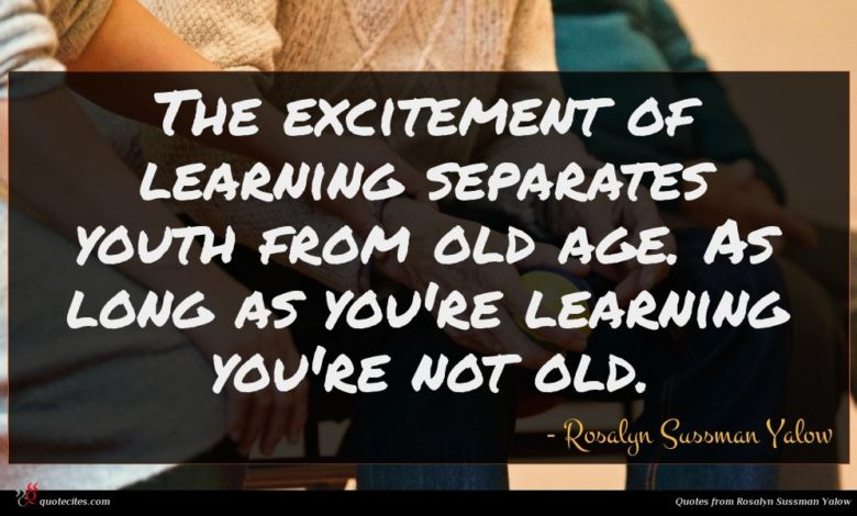 The excitement of learning separates youth from old age. As long as you're learning you're not old.