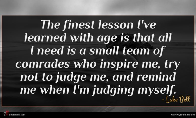 The finest lesson I've learned with age is that all I need is a small team of comrades who inspire me, try not to judge me, and remind me when I'm judging myself.