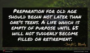 Dwight L. Moody quote : Preparation for old age ...