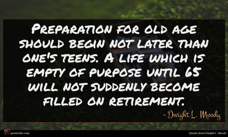 Preparation for old age should begin not later than one's teens. A life which is empty of purpose until 65 will not suddenly become filled on retirement.