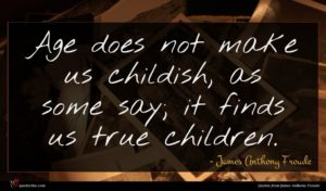 James Anthony Froude quote : Age does not make ...